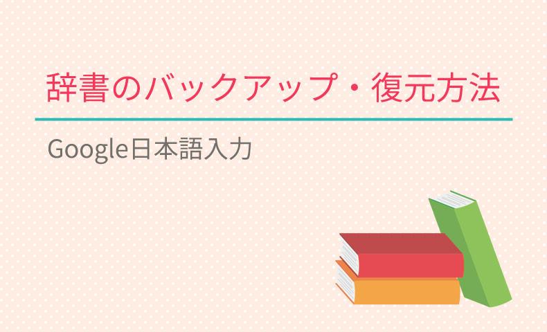 Google日本語入力の辞書をバックアップ・復元する方法