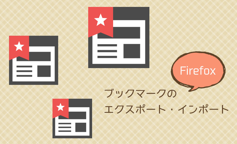 Firefoxのブックマークをエクスポート/インポートする