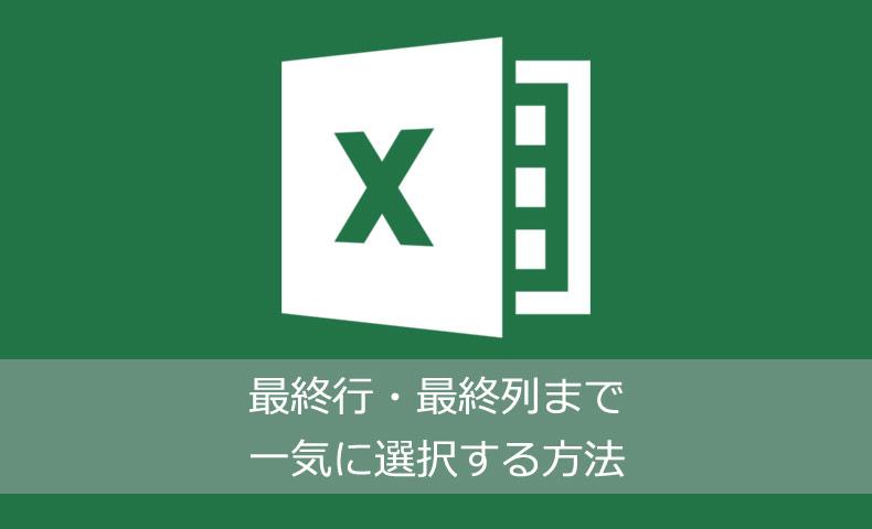 Excelで最終行・最終列まで一気に選択する方法