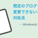 Windows8.1で既定のプログラムを変更できないときの対処法