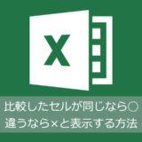 Excelでセルを比較して同じなら〇違うなら×と表示する方法