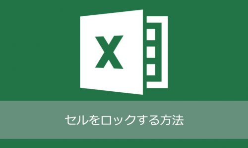 Excel 特定のセルをロックして編集できないようにする方法